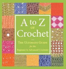 A to Z of Crochet: The Ultimate Guide for the Beginner to Advanced Crocheter - Martingale