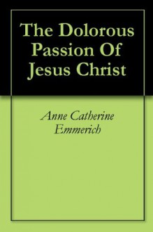 The Dolorous Passion Of Jesus Christ - Anne Catherine Emmerich