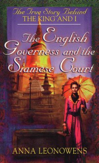 The English Governess at the Siamese Court: The True Story Behind 'The King and I' - Anna Harriette Leonowens