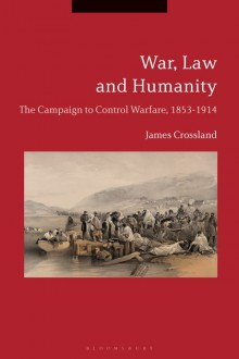 War, Law and Humanity: The Campaign to Control Warfare, 1853-1914 - James Crossland