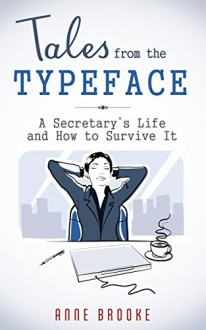 Tales from the Typeface: A Secretary's Life and How to Survive It - Anne Brooke