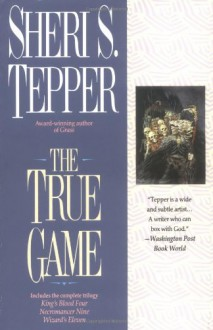 The True Game: Kings Blood Four/Necromancer Nine/Wizard's Eleven - Sheri S. Tepper