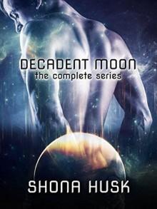 Decadent Moon: The Complete Series - Shona Husk