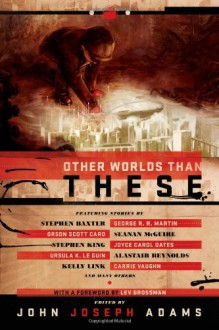 Other Worlds Than These - John Joseph Adams, Alastair Reynolds, George R.R. Martin, Christie Yant, Stephen Baxter, Lev Grossman, Stephen King, Paul Melko, Gregory Benford, Jeff VanderMeer, Mercurio D. Rivera, Seanan McGuire, Ross E. Lockhart, John R. Fultz, E. Catherine Tobler, David Barr Kirtle