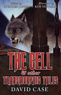 The Cell & Other Transmorphic Tales - David Case,Stephen Jones,Kim Newman
