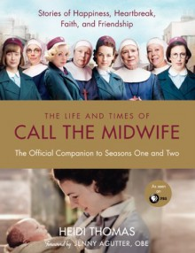 The Life and Times of Call the Midwife: The Official Companion to Season One and Two - Heidi Thomas