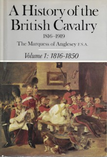 A History of the British Cavalry, 1816-1919, Volume I: 1816-1850 - Henry Paget, 7th Marquess of Anglesey