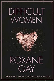 Difficult Women - Roxane Gay