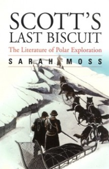 Scott's Last Biscuit: A History Of Polar Exploration And Its Writing - Sarah Moss