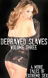 Depraved Slaves: Volume Three - 4 More Tales Of Extreme Sex - Brock Landers, Misty Rose, JT Holland, Taylor Jordan, Forever Smut Publications