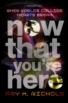 Now That You're Here (Duplexity, Part I) - Amy K. Nichols