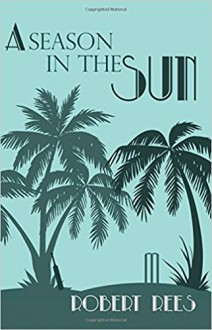 A Season in the Sun: A charming tale of a Seychelles legacy, village cricket and foul play - Robert A. Rees