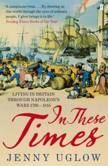 In These Times: Living in Britain Through Napoleon's Wars, 1793-1815 - Jenny Uglow