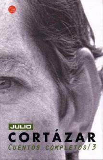 Cuentos Completos 3 - Julio Cortázar
