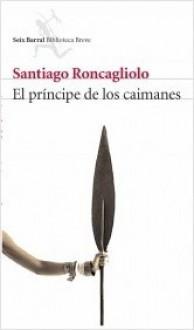 El príncipe de los caimanes - Santiago Roncagliolo