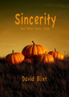 Sincerity and Other Scary Tales - David Blixt