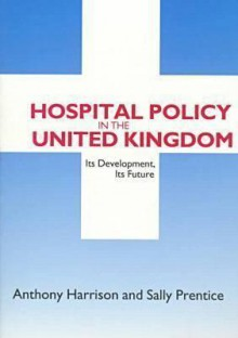 Hospital Policy in the United Kingdom: Its Development, Its Future - Anthony Harrison, Sally Prentice