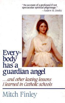 Everybody Has a Guardian Angel: And Other Lasting Lessons I Learned in Catholic Schools - Mitch Finley