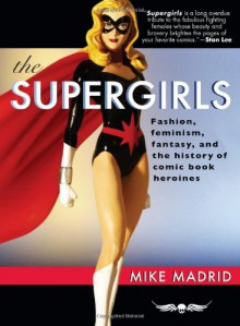The Supergirls: Fashion, Feminism, Fantasy, and the History of Comic Book Heroines - Mike Madrid