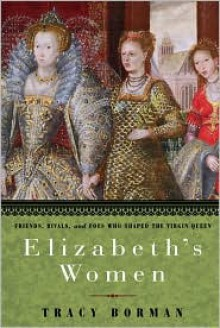 Elizabeth's Women: Friends, Rivals, and Foes Who Shaped the Virgin Queen - Tracy Borman