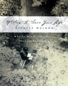 Writing to Save Your Life: How to Honor Your Story Through Journaling - Michele Weldon