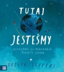 Tutaj jesteśmy. Wskazówki dla mieszkańca planety Ziemia - Oliver Jeffers, Mateusz Rulski-Bożek