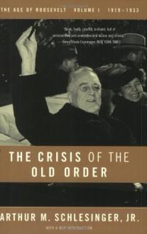 Crisis of the Old Order, The: 1919-1933, the Age of Roosevelt, Volume I - Arthur M. Schlesinger Jr.