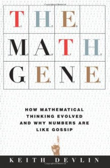 The Math Gene: How Mathematical Thinking Evolved And Why Numbers Are Like Gossip - Keith J. Devlin