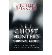 By Michelle Belanger The Ghost Hunter's Survival Guide: Protection Techniques for Encounters With The Paranormal (1st Edition) - Michelle Belanger