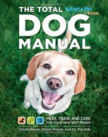Total Dog Manual (Adopt-a-Pet.com): Meet, Train and Care for Your New Best Friend - David Meyer, Dr. Pia Salk, Abbie Moore, The Editors of Adopt-a-Pet.com