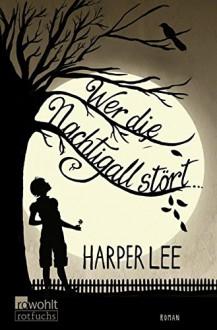 Wer die Nachtigall stört ... - Harper Lee, Claire Malignon, Nikolaus Stingl