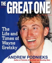 The Great One: The Life And Times of Wayne Gretzky (paperback) - Andrew Podnieks