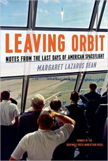 Leaving Orbit: Notes from the Last Days of American Spaceflight - Margaret Lazarus Dean