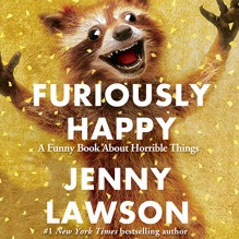 Furiously Happy: A Funny Book About Horrible Things - Jenny Lawson,Jenny Lawson
