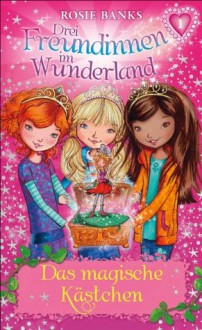 Drei Freundinnen im Wunderland 01: Das magische Kästchen (German Edition) - Rosie Banks, Angelika Aus dem Englischen von Eisold Viebig, N. N.