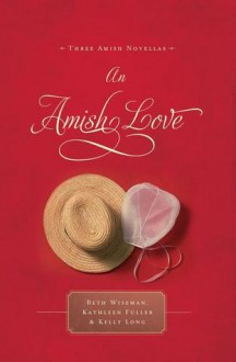 An Amish Love: Healing Hearts/What the Heart Sees/A Marriage of the Heart (Inspirational Amish Anthology - Beth Wiseman, Kathleen Fuller, Kelly Long