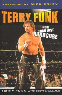 Terry Funk: More than Just Hardcore - Terry Funk, Scott A. Williams, Mick Foley