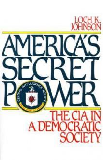 America's Secret Power: The CIA in a Democratic Society - Loch K. Johnson