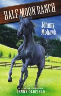 Horses of Half-Moon Ranch 4: Johnny Mohawk (Horses of Half Moon Ranch) - Jenny Oldfield