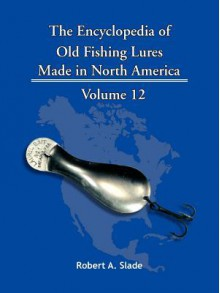 The Encyclopedia of Old Fishing Lures: Made in North America - Robert A. Slade