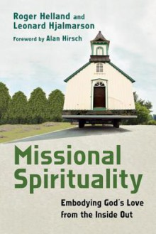 Missional Spirituality: Embodying God's Love from the Inside Out - Alan Hirsch, Roger Helland, Leonard Hjalmarson