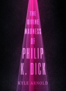 The Divine Madness of Philip K. Dick (Inner Lives) - Kyle Arnold
