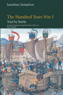 The Hundred Years War, Volume 1: Trial by Battle - Jonathan Sumption