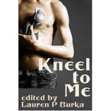 Kneel To Me - Lauren P. Burka, Argus Marks, Elizabeth Thorne, Jason Rubis, Jay Starre, Joe Nobel, Kannan Feng, Smotp