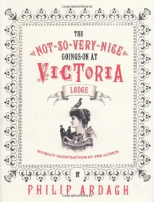 The Not-So-Very-Nice Goings On at Victoria Lodge - Philip Ardagh