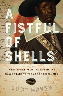 A Fistful of Shells: West Africa from the Rise of the Slave Trade to the Age of Revolution - Toby Green