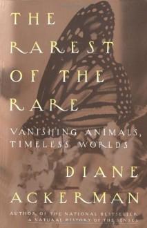 The Rarest of the Rare: Vanishing Animals, Timeless Worlds - Diane Ackerman
