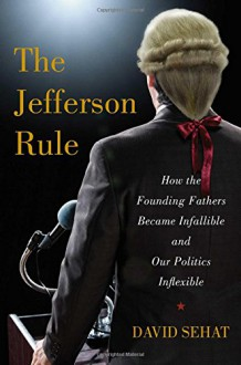 The Jefferson Rule: How the Founding Fathers Became Infallible and Our Politics Inflexible - David Sehat