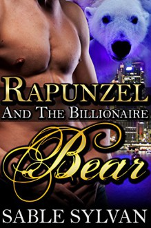 Rapunzel And The Billionaire Bear: A BBW Bear Shifter Paranormal Romance Novella (The Shifter Princes Book 4) - Sable Sylvan