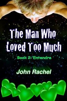 The Man Who Loved Too Much - Book 2: Entendre - John Rachel,Constanza Bonita Antoinette,Archimedes Delusio III
